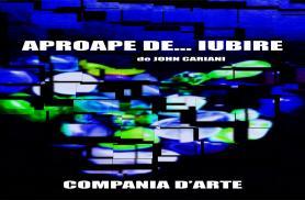 APROAPE DE ... IUBIRE - SPECTACOL DE TEATRU